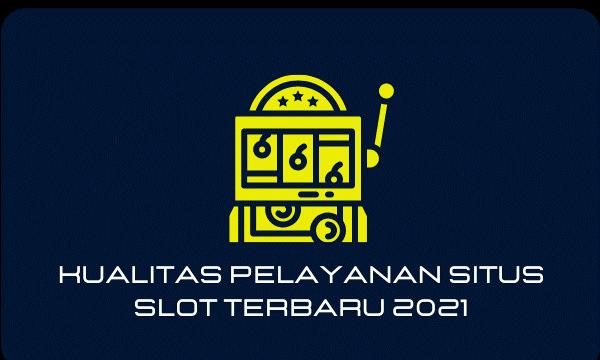 Kualitas Pelayanan Situs Slot Terbaru 2021
